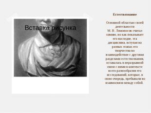 Естествознание Основной областью своей деятельности М.В.Ломоносов считал х