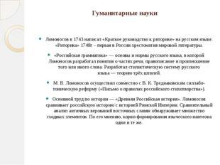 Гуманитарные науки Ломоносов в1743написал «Краткое руководство к риторике»