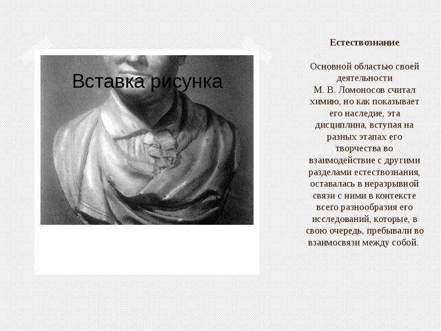 Естествознание Основной областью своей деятельности М.В.Ломоносов считал х...