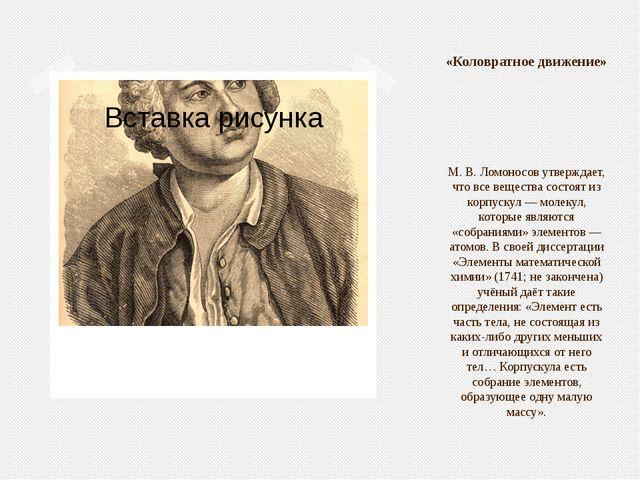 М.В.Ломоносов утверждает, что все вещества состоят из корпускул— молекул,...
