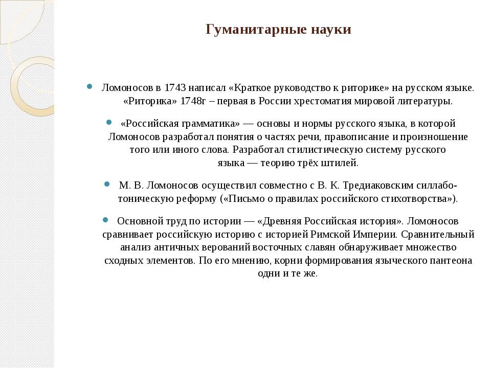 Гуманитарные науки Ломоносов в1743написал «Краткое руководство к риторике»...