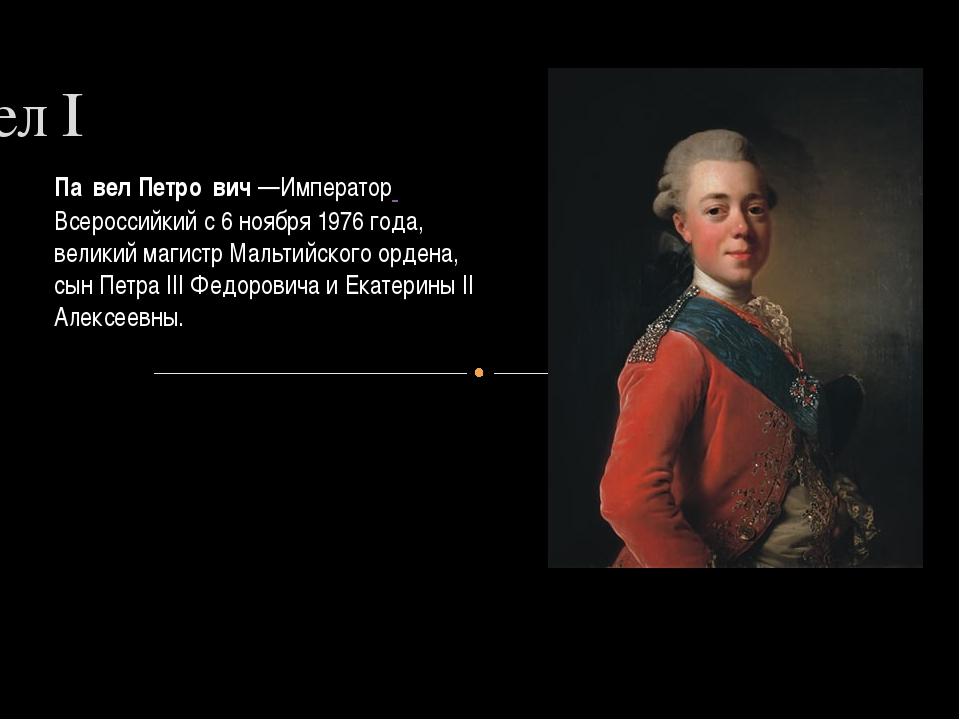 Павел I Па́вел Петро́вич—Император Всероссийкийс6ноября1976года, велик...