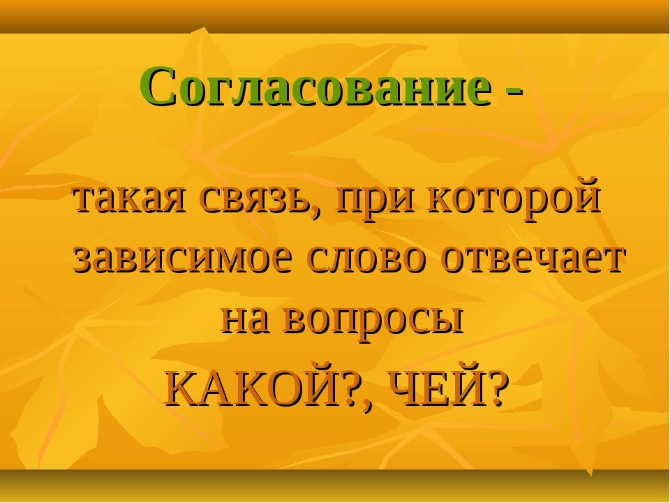 Согласование - такая связь, при которой зависимое слово отвечает на вопросы К...