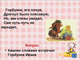 Вопрос: Какими словами встречал Горбунок Ивана Горбунок, его почуя, Дрягнул б
