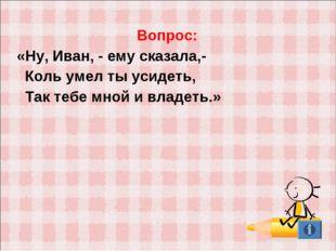 Вопрос: «Ну, Иван, - ему сказала,- Коль умел ты усидеть, Так тебе мной и влад