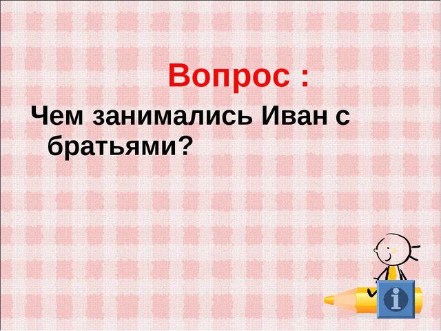 Вопрос : Чем занимались Иван с братьями?