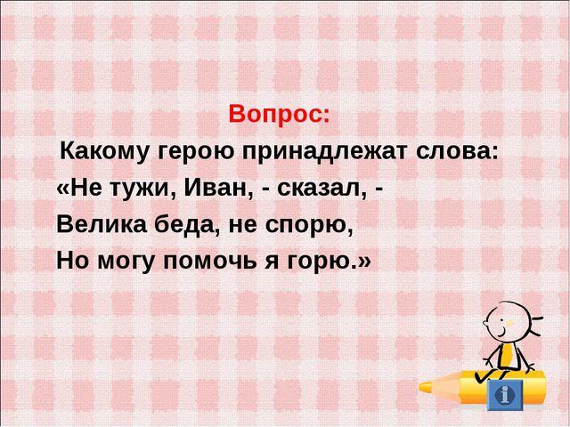 Вопрос: Какому герою принадлежат слова: «Не тужи, Иван, - сказал, - Велика б...