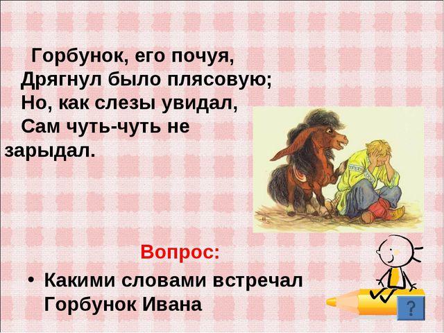 Вопрос: Какими словами встречал Горбунок Ивана Горбунок, его почуя, Дрягнул б...