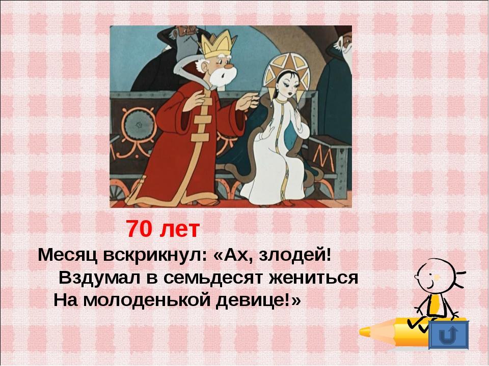 70 лет Месяц вскрикнул: «Ах, злодей!  Вздумал в семьдесят жениться На молод...