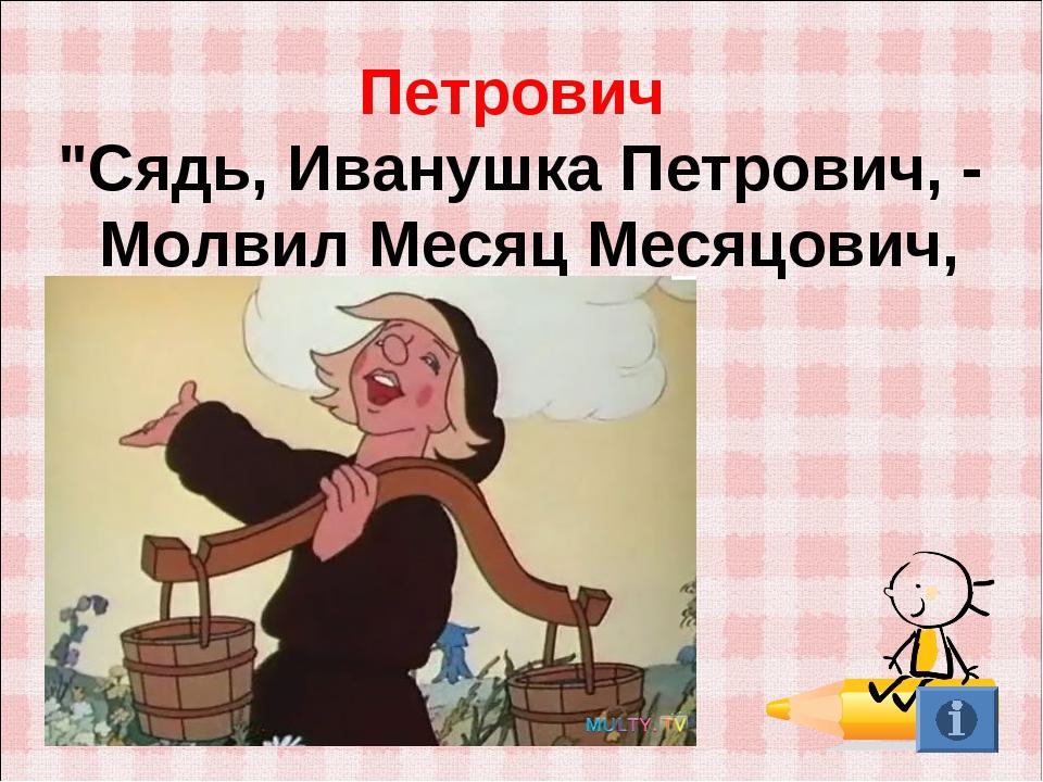 "Петрович ""Сядь, Иванушка Петрович, - Молвил Месяц Месяцович,"