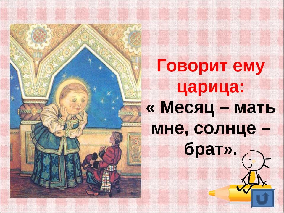 Говорит ему царица: « Месяц – мать мне, солнце – брат».