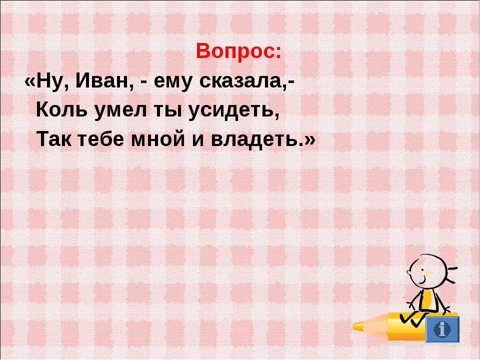 Вопрос: «Ну, Иван, - ему сказала,- Коль умел ты усидеть, Так тебе мной и влад...