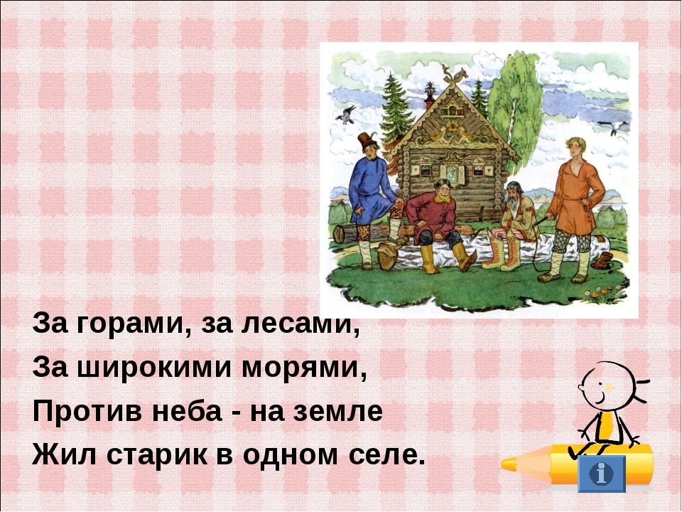 За горами, за лесами, За широкими морями, Против неба - на земле Жил старик...