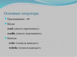 Основные операторы Присваивания - := Ввода: read (список переменных); readln