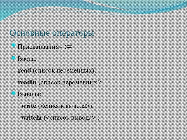 Основные операторы Присваивания - := Ввода: read (список переменных); readln...