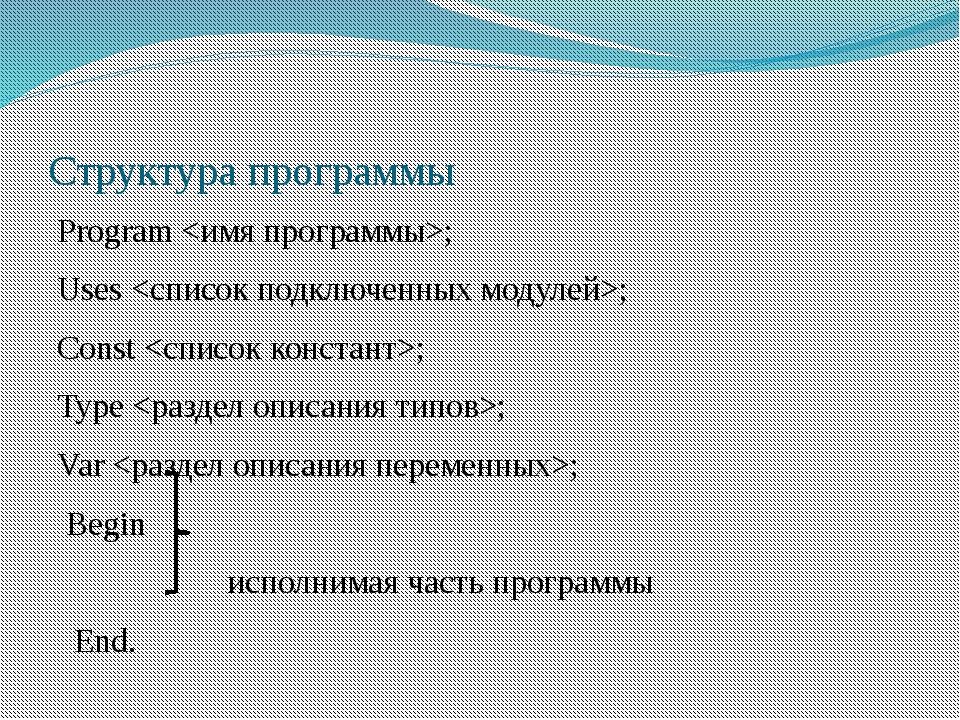 Структура программы Program ; Uses ; Const ; Type ; Var ; Begin исполнимая ча...