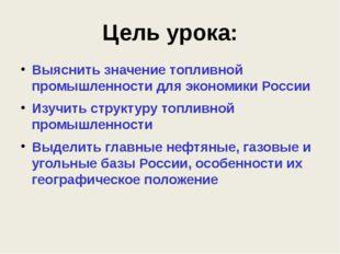 Цель урока: Выяснить значение топливной промышленности для экономики России И