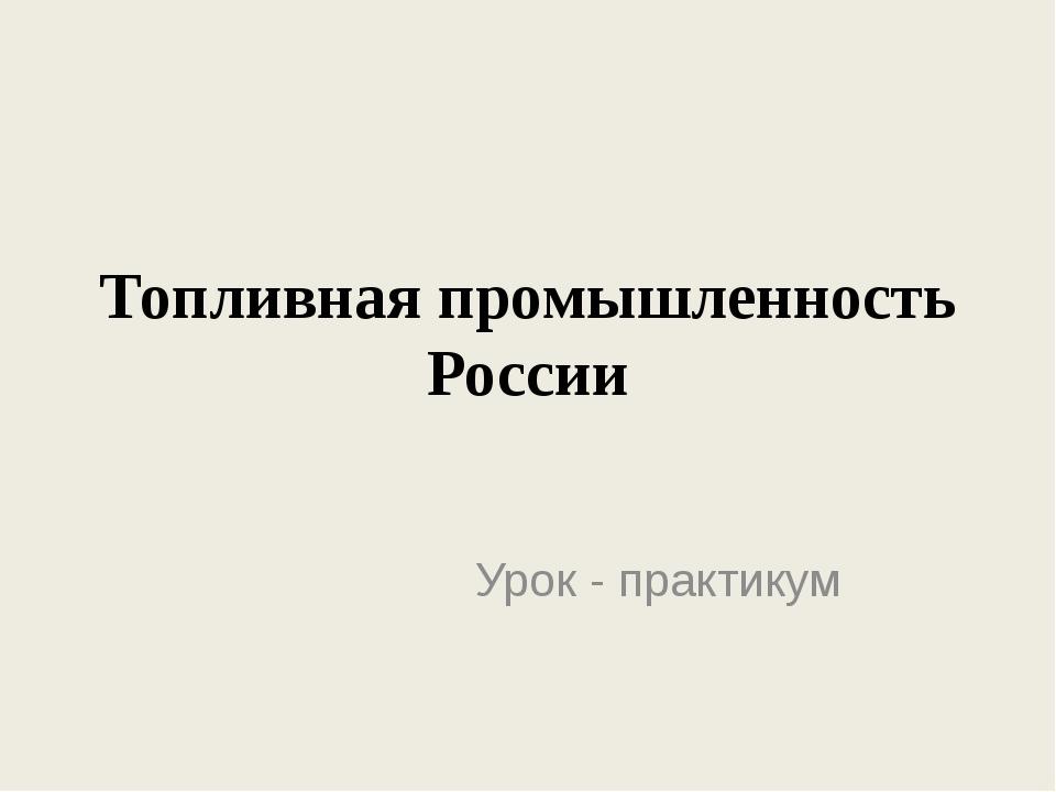 Топливная промышленность России Урок - практикум