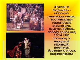 «Руслан и Людмила» - сказочно-эпическая опера, воспевающая героические стран