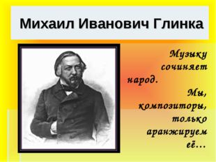 Михаил Иванович Глинка Музыку сочиняет народ. Мы, композиторы, только аранжи