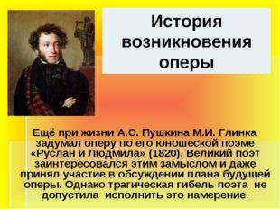 История возникновения оперы Ещё при жизни А.С. Пушкина М.И. Глинка задумал оп