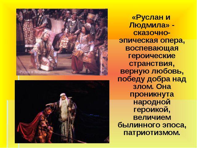 «Руслан и Людмила» - сказочно-эпическая опера, воспевающая героические стран...