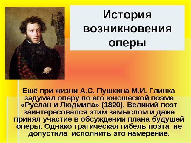 История возникновения оперы Ещё при жизни А.С. Пушкина М.И. Глинка задумал оп...