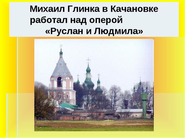 Михаил Глинка в Качановке работал над оперой «Руслан и Людмила»