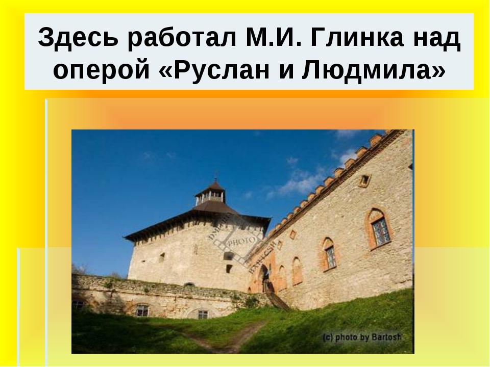 Здесь работал М.И. Глинка над оперой «Руслан и Людмила»