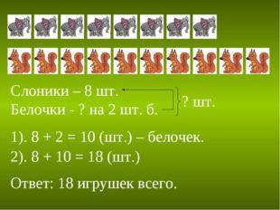 Слоники – 8 шт. Белочки - ? на 2 шт. б. ? шт. 1). 8 + 2 = 10 (шт.) – белочек.