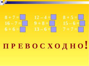 8 + 7 = 15 16 – 7 = 9 6 + 6 = 12 12 – 4 = 8 9 + 8 = 17 13 – 6 = 7 8 + 5 = 13