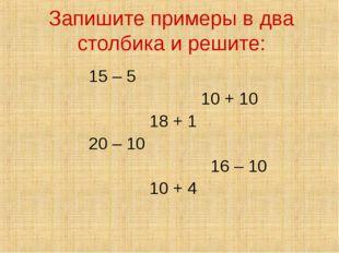 Запишите примеры в два столбика и решите: 15 – 5 10 + 10 18 + 1 20 – 10 16 –
