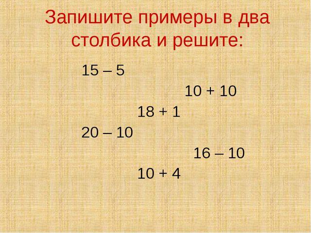 Запишите примеры в два столбика и решите: 15 – 5 10 + 10 18 + 1 20 – 10 16 –...