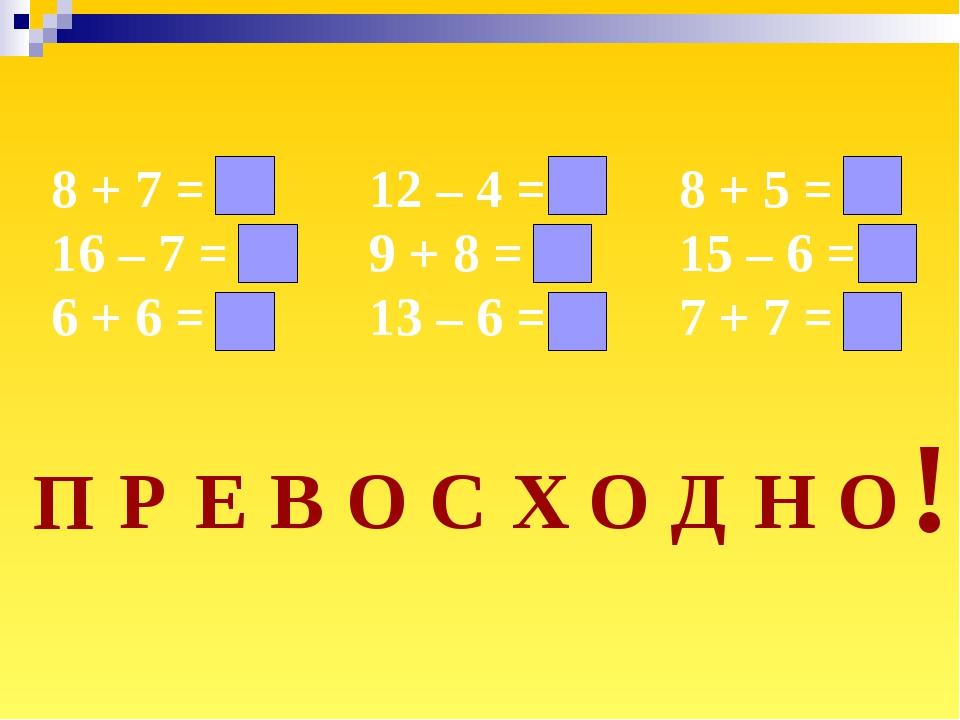 8 + 7 = 15 16 – 7 = 9 6 + 6 = 12 12 – 4 = 8 9 + 8 = 17 13 – 6 = 7 8 + 5 = 13...