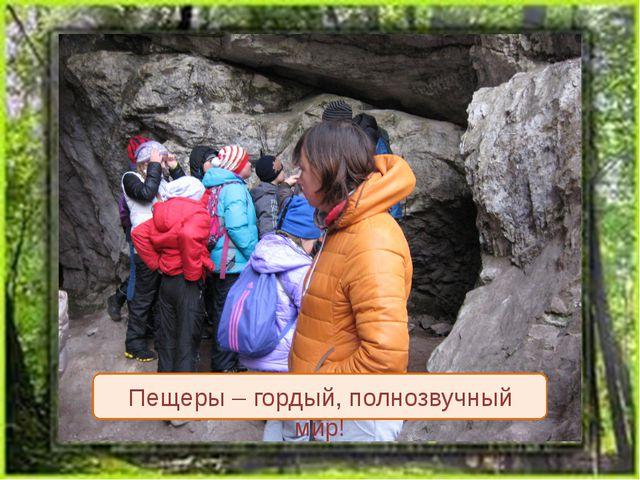 Пещеры – гордый, полнозвучный мир!