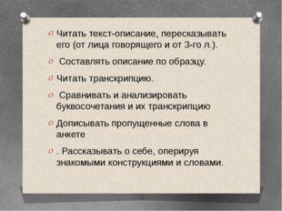 Читать текст-описание, пересказывать его (от лица говорящего и от 3-го л.). С