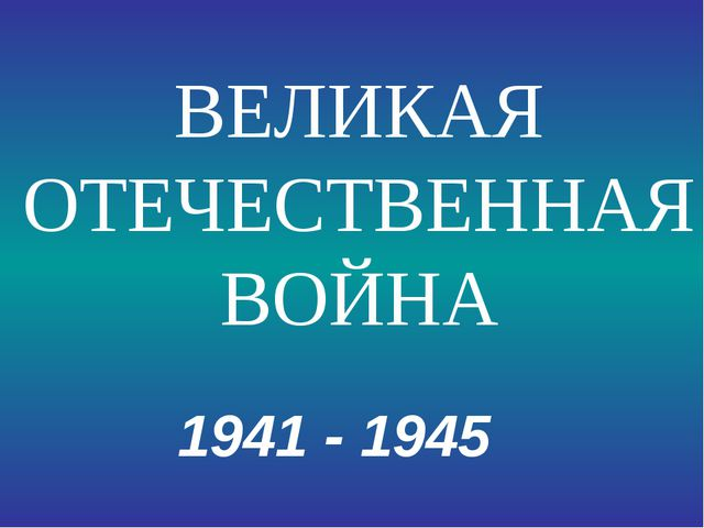 1941 - 1945 ВЕЛИКАЯ ОТЕЧЕСТВЕННАЯ ВОЙНА