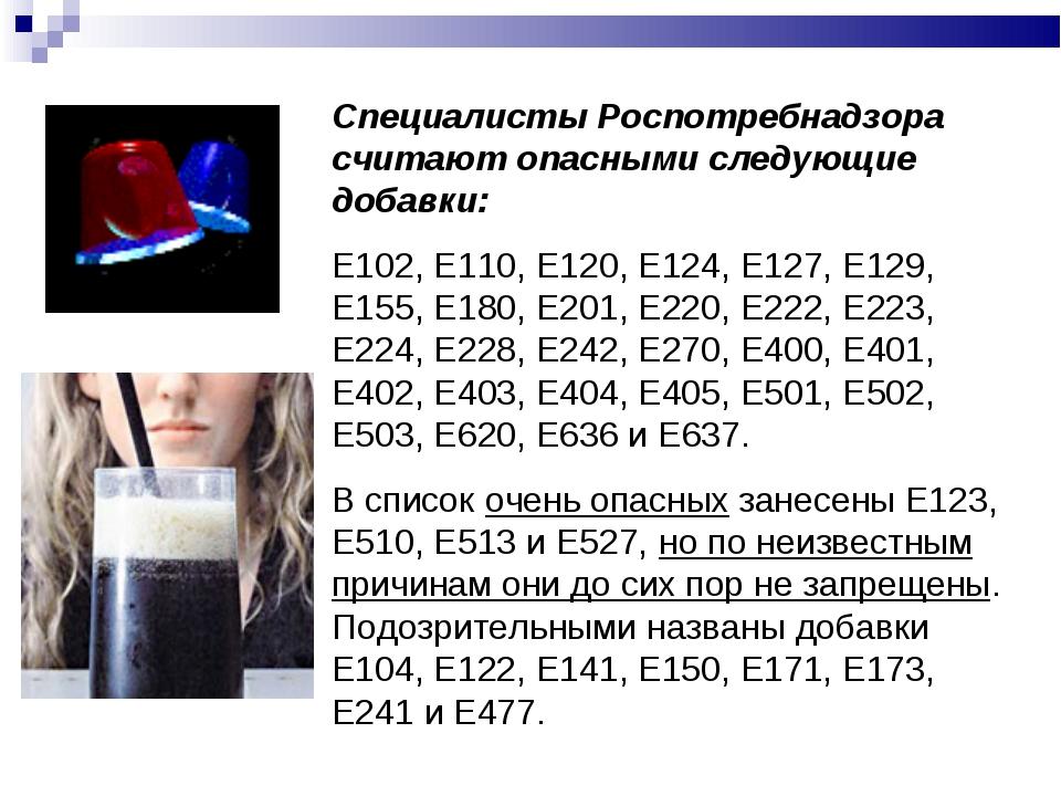 Специалисты Роспотребнадзора считают опасными следующие добавки: Е102, Е110,...