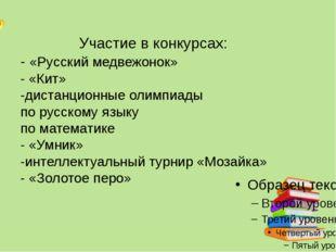 Участие в конкурсах: - «Русский медвежонок» - «Кит» -дистанционные олимпиады