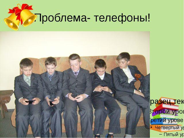 Проблема- телефоны!