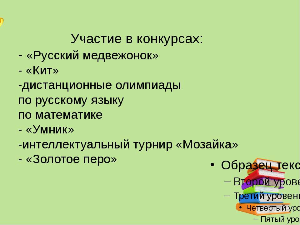 Участие в конкурсах: - «Русский медвежонок» - «Кит» -дистанционные олимпиады...