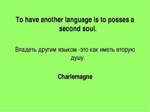To have another language is to posses a second soul. Владеть другим языком -