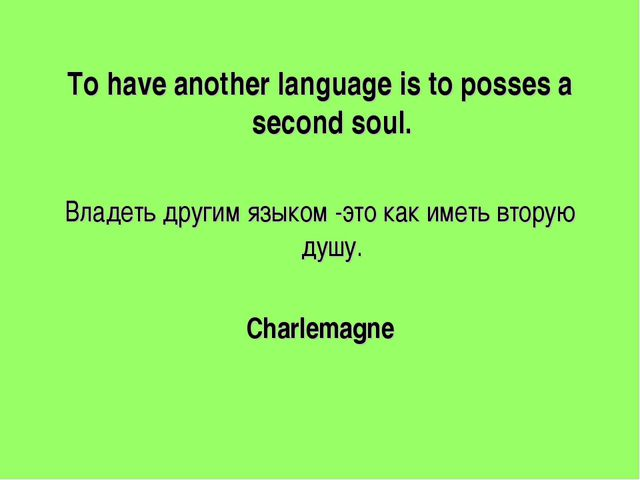 To have another language is to posses a second soul. Владеть другим языком -...