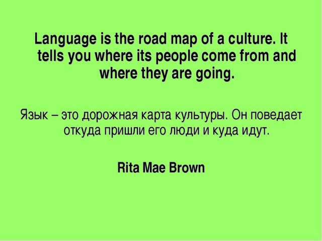 Language is the road map of a culture. It tells you where its people come fr...