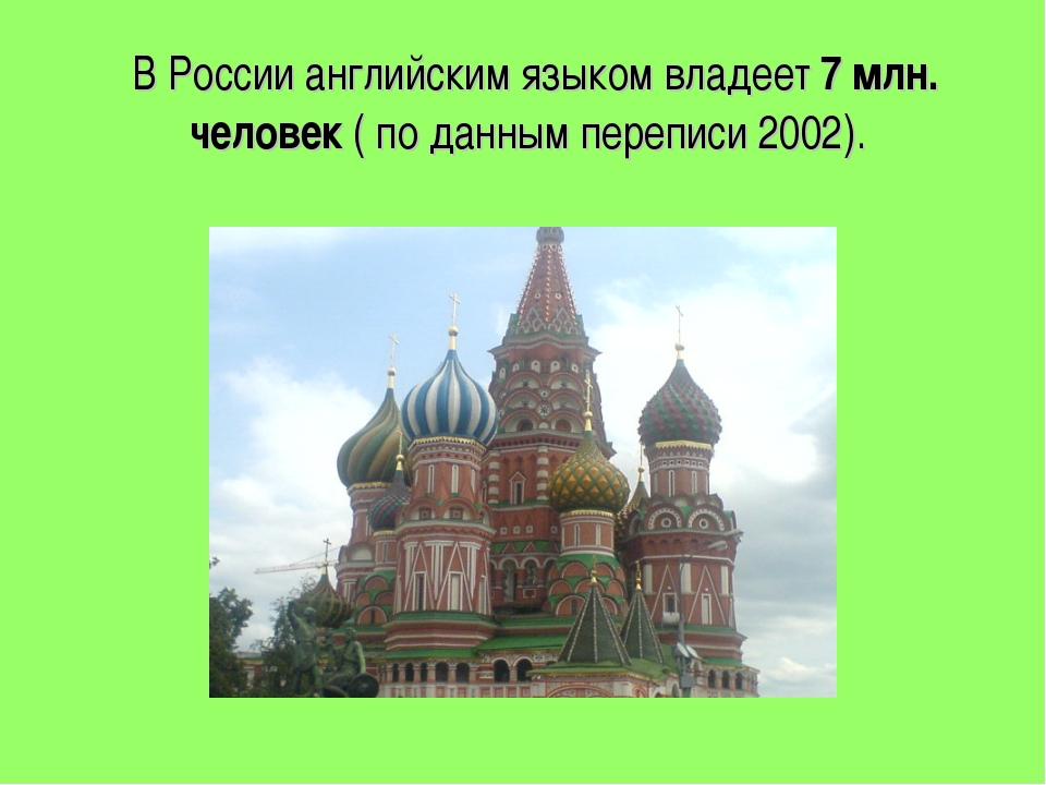 В России английским языком владеет 7 млн. человек ( по данным переписи 2002).