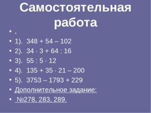 Самостоятельная работа . 1). 348 + 54 – 102 2). 34 · 3 + 64 : 16 3). 55 : 5 ·