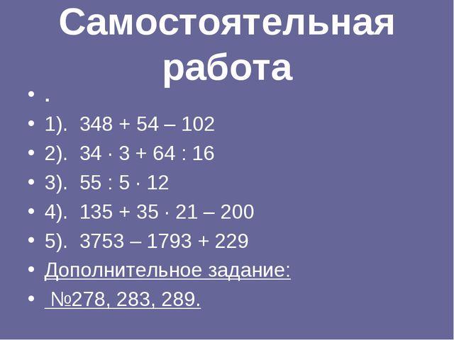 Самостоятельная работа . 1). 348 + 54 – 102 2). 34 · 3 + 64 : 16 3). 55 : 5 ·...