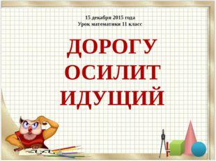 ДОРОГУ ОСИЛИТ ИДУЩИЙ 15 декабря 2015 года Урок математики 11 класс