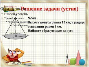 Решение задачи (устно) №547 . Высота конуса равна 15 см, а радиус основания р