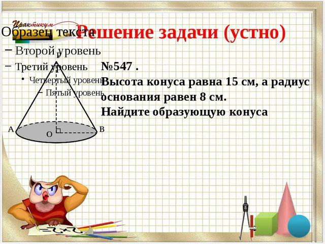Решение задачи (устно) №547 . Высота конуса равна 15 см, а радиус основания р...